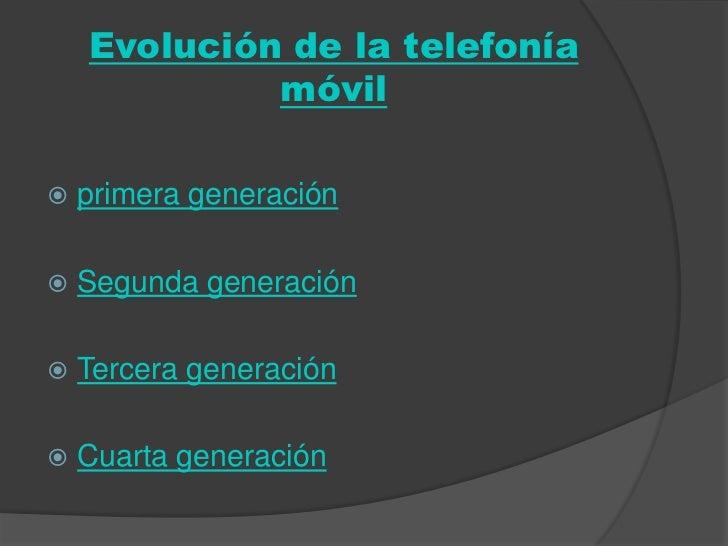 Evolución de la telefonía             móvil   primera generación   Segunda generación   Tercera generación   Cuarta ge...