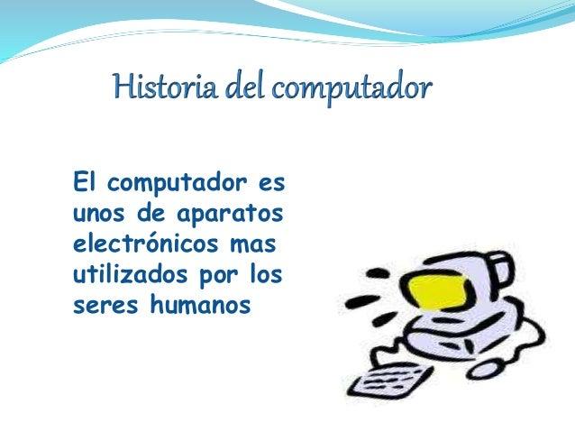 El computador es unos de aparatos electrónicos mas utilizados por los seres humanos humanos