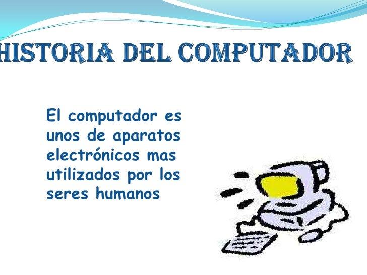 Historia del computador<br />El computador es unos de aparatos electrónicos mas utilizados por los seres humanos  humanos<...