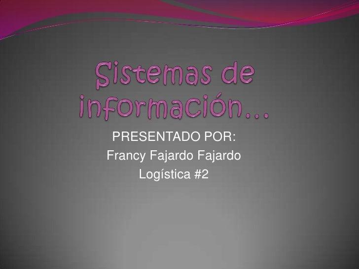 Sistemas de información…<br />PRESENTADO POR:<br />Francy Fajardo Fajardo <br />Logística #2<br />