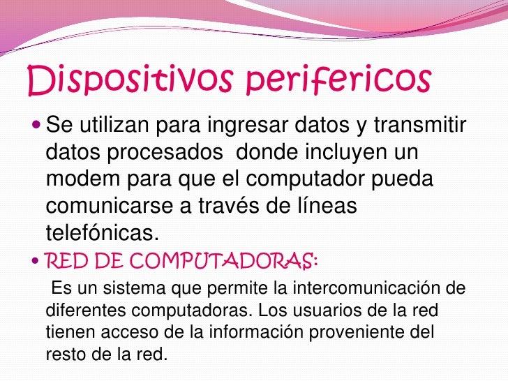 Dispositivos perifericos<br />Se utilizan para ingresar datos y transmitir datos procesados  donde incluyen un modem para ...