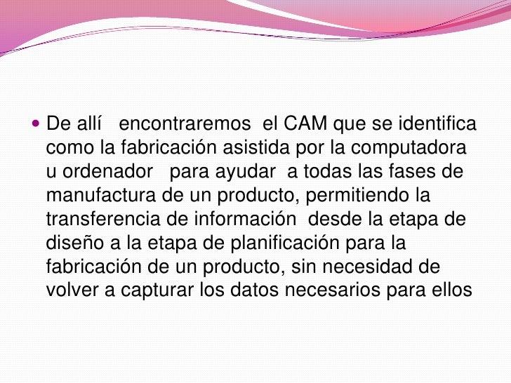 De allí   encontraremos  el CAM que se identifica como la fabricación asistida por la computadora  u ordenador   para ayud...