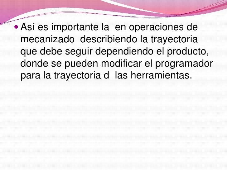 Así es importante la  en operaciones de mecanizado  describiendo la trayectoria que debe seguir dependiendo el producto, d...