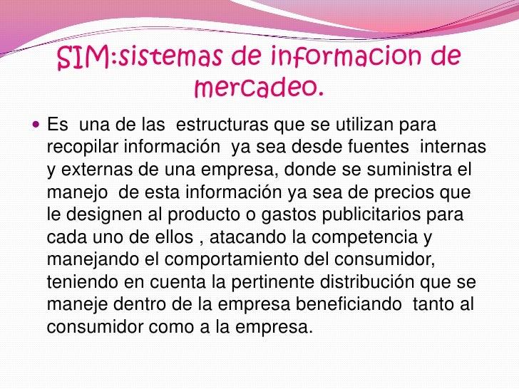 SIM:sistemas de informacion de mercadeo.<br />Es  una de las  estructuras que se utilizan para recopilar información  ya s...
