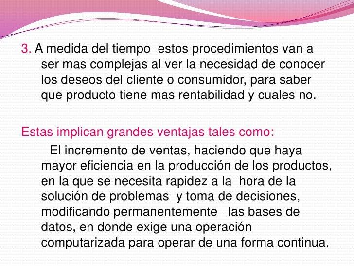 3. A medida del tiempo  estos procedimientos van a ser mas complejas al ver la necesidad de conocer los deseos del cliente...