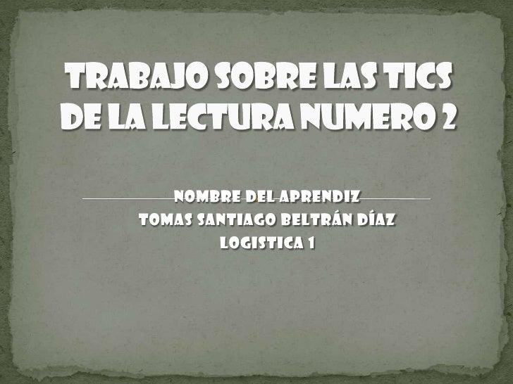 Trabajo sobre las tics de la lectura numero 2<br />Nombre del aprendiz<br />Tomas Santiago Beltrán Díaz<br />LOGISTICA 1<b...