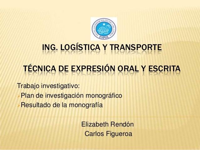 ING. LOGÍSTICA Y TRANSPORTE TÉCNICA DE EXPRESIÓN ORAL Y ESCRITA Trabajo investigativo: Plan de investigación monográfico ...