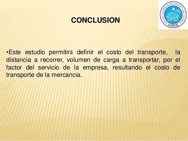 CONCLUSION •Este estudio permitirá definir el costo del transporte, la distancia a recorrer, volumen de carga a transporta...