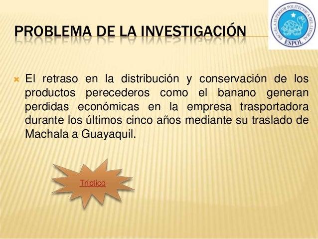 PROBLEMA DE LA INVESTIGACIÓN  El retraso en la distribución y conservación de los productos perecederos como el banano ge...
