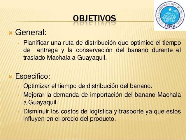 OBJETIVOS  General: • Planificar una ruta de distribución que optimice el tiempo de entrega y la conservación del banano ...