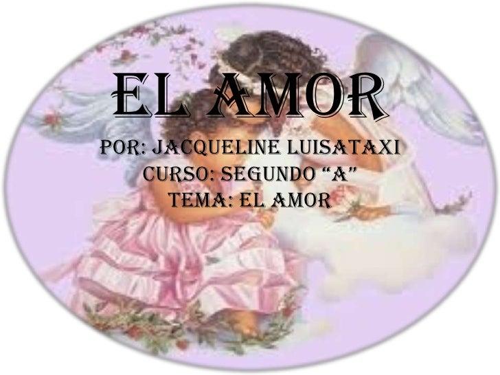 """EL AMORPOR: JACQUELINE LUISATAXI   CURSO: SEGUNDO """"A""""      TEMA: EL AMOR"""