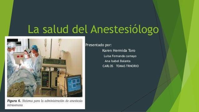 La salud del Anestesiólogo  Presentado por:  Karen Hermida Toro  Luisa Fernanda camayo  Ana Isabel Balanta  V CARLOS TOMAS...