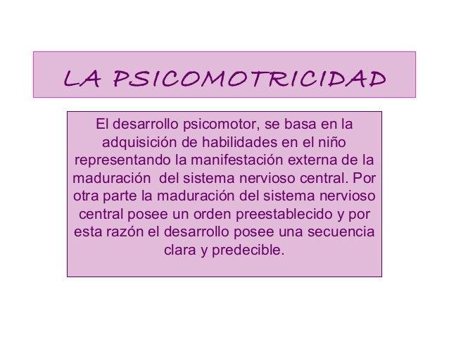 LA PSICOMOTRICIDAD El desarrollo psicomotor, se basa en la adquisición de habilidades en el niño representando la manifest...