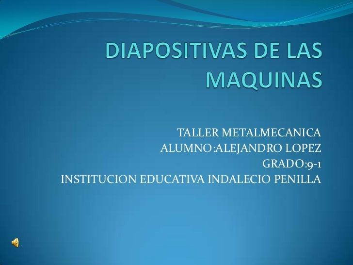 DIAPOSITIVAS DE LAS MAQUINAS<br />TALLER METALMECANICA<br />ALUMNO:ALEJANDRO LOPEZ<br />GRADO:9-1<br />INSTITUCION EDUCATI...