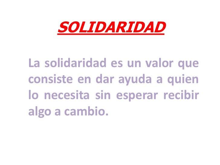 SOLIDARIDAD<br />La solidaridad es un valor que consiste en dar ayuda a quien lo necesita sin esperar recibir algo a cambi...