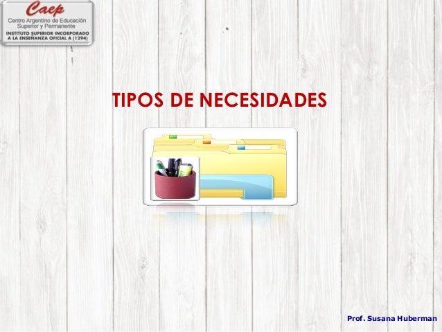 TIPOS DE NECESIDADES Prof. Susana Huberman