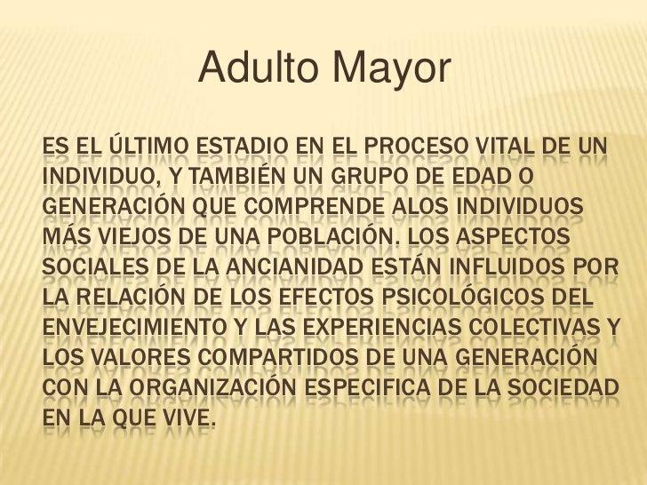 Adulto MayorES EL ÚLTIMO ESTADIO EN EL PROCESO VITAL DE UNINDIVIDUO, Y TAMBIÉN UN GRUPO DE EDAD OGENERACIÓN QUE COMPRENDE ...