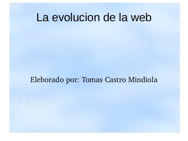 La evolucion de la web  Eleborado por: Tomas Castro Mindiola