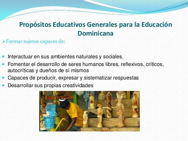 Propósitos Educativos Generales para la Educación Dominicana Formar sujetos capaces de:  Interactuar en sus ambientes na...
