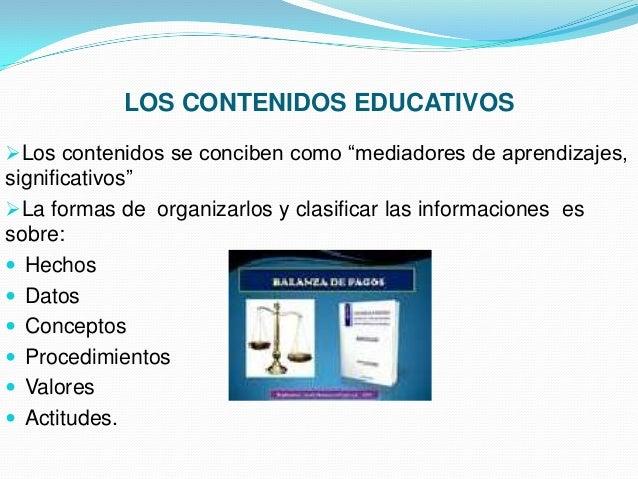 """LOS CONTENIDOS EDUCATIVOS Los contenidos se conciben como """"mediadores de aprendizajes,  significativos"""" La formas de org..."""
