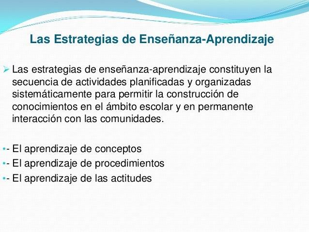 Las Estrategias de Enseñanza-Aprendizaje  Las estrategias de enseñanza-aprendizaje constituyen la  secuencia de actividad...