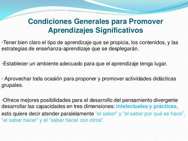 Condiciones Generales para Promover Aprendizajes Significativos •Tener bien claro el tipo de aprendizaje que se propicia, ...