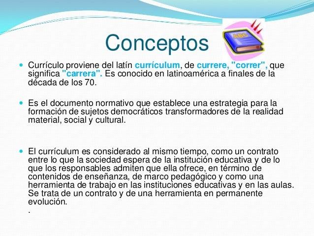 """Conceptos  Currículo proviene del latín currículum, de currere, """"correr"""", que  significa """"carrera"""". Es conocido en latino..."""