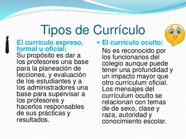 Tipos de Currículo  El currículo expreso,  formal u oficial: Su propósito es dar a los profesores una base para la planea...