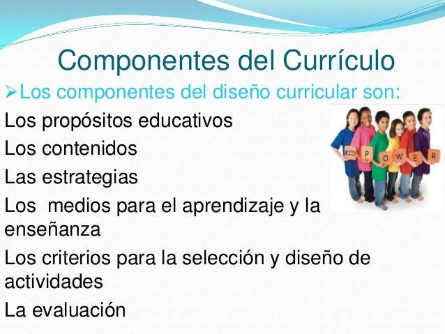 Componentes del Currículo Los componentes del diseño curricular son:  Los propósitos educativos Los contenidos Las estrat...