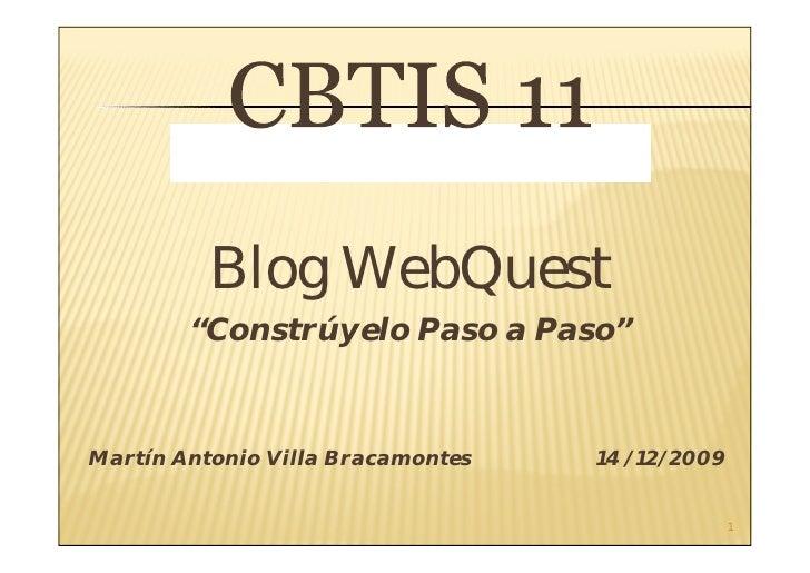 """Blog WebQuest         """"Constrúyelo Paso a Paso""""   Martín Antonio Villa Bracamontes   14 /12/2009                          ..."""