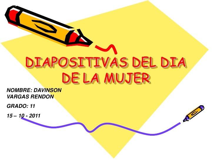 DIAPOSITIVAS DEL DIA DE LA MUJER<br />NOMBRE: DAVINSON VARGAS RENDON<br />GRADO: 11<br />15 – 10 - 2011<br />