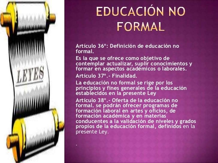 Artículo 36º: Definición de educación noformal.Es la que se ofrece como objetivo decontemplar actualizar, suplir conocimie...