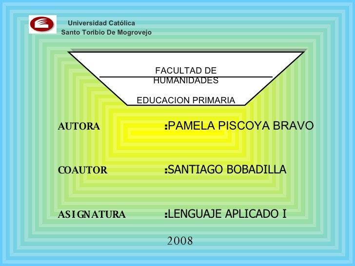 FACULTAD DE HUMANIDADES EDUCACION PRIMARIA Universidad Católica Santo Toribio De Mogrovejo AUTORA : PAMELA PISCOYA BRAVO  ...