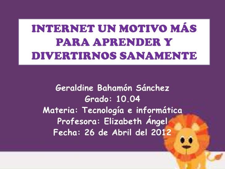 INTERNET UN MOTIVO MÁS   PARA APRENDER YDIVERTIRNOS SANAMENTE   Geraldine Bahamón Sánchez          Grado: 10.04 Materia: T...