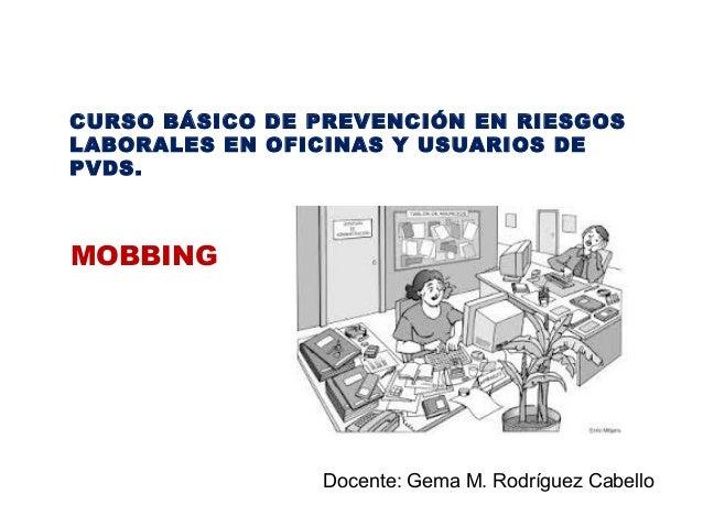 CURSO BÁSICO DE PREVENCIÓN EN RIESGOS LABORALES EN OFICINAS Y USUARIOS DE PVDS. MOBBING Docente: Gema M. Rodríguez Cabello