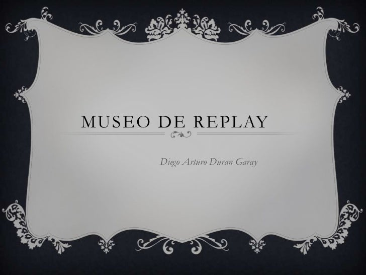 MUSEO DE REPLAY      Diego Arturo Duran Garay