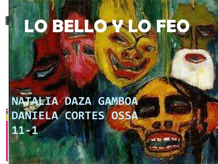 LO BELLO Y LO FEO<br />Natalia daza gamboaDaniela cortes osSa11-1<br />