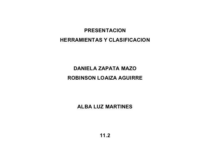 PRESENTACION HERRAMIENTAS Y CLASIFICACION DANIELA ZAPATA MAZO ROBINSON LOAIZA AGUIRRE ALBA LUZ MARTINES 11.2