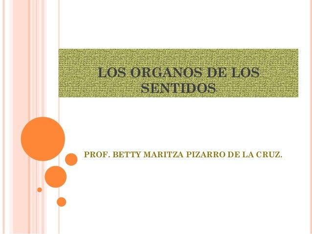 LOS ORGANOS DE LOS       SENTIDOSPROF. BETTY MARITZA PIZARRO DE LA CRUZ.