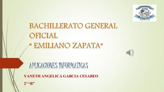 """BACHILLERATO GENERAL OFICIAL """" EMILIANO ZAPATA"""" APLICACIONES INFORMATICAS YANETH ANGELICA GARCIA CESAREO 2º """"B"""""""