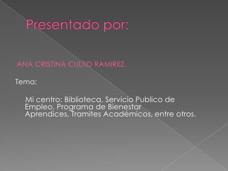 ANA CRISTINA CULTID RAMIREZ.  Tema:    Mi centro: Biblioteca, Servicio Publico de   Empleo, Programa de Bienestar   Aprend...
