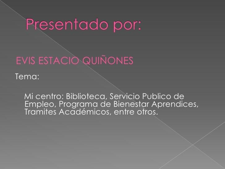EVIS ESTACIO QUIÑONES Tema:   Mi centro: Biblioteca, Servicio Publico de  Empleo, Programa de Bienestar Aprendices,  Trami...