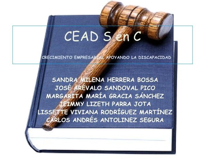 CEAD S en C   CRECIMIENTO EMPRESARIAL APOYANDO LA DISCAPACIDAD SANDRA MILENA HERRERA BOSSA JOSÉ ARÉVALO SANDOVAL PICO MARG...