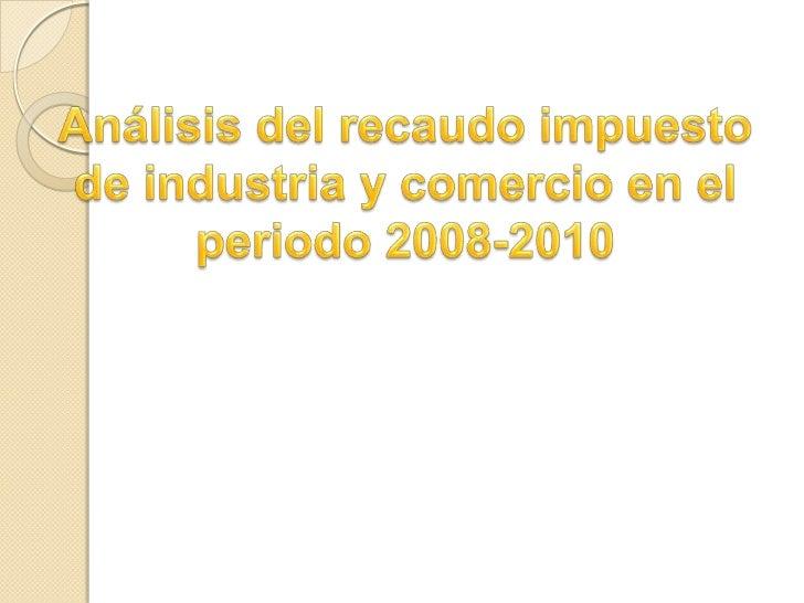 Análisis del recaudo impuesto de industria y comercio en el periodo 2008-2010<br />