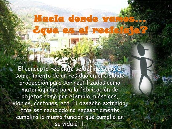 Hacia donde vamos…¿que es el reciclaje?<br />El concepto reciclaje se define como el sometimiento de un residuo en el cicl...