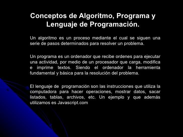 Conceptos de Algoritmo, Programa y Lenguaje de Programación. Un algoritmo es un proceso mediante el cual se siguen una ser...