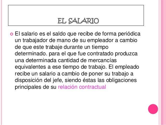 EL SALARIO  El salario es el saldo que recibe de forma periódica un trabajador de mano de su empleador a cambio de que es...
