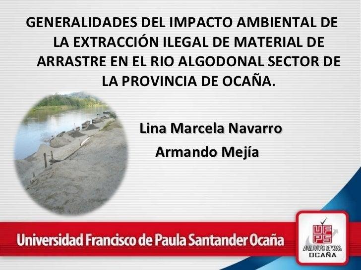 <ul><li>GENERALIDADES DEL IMPACTO AMBIENTAL DE LA EXTRACCIÓN ILEGAL DE MATERIAL DE ARRASTRE EN EL RIO ALGODONAL SECTOR DE ...