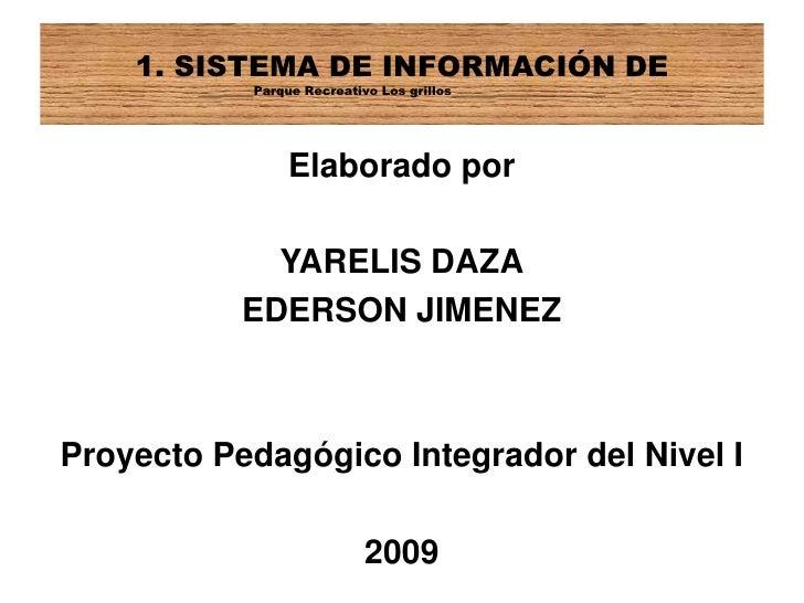 Elaborado por<br />YARELIS DAZA<br />EDERSON JIMENEZ<br />Proyecto Pedagógico Integrador del Nivel I<br />2009<br />1. SIS...