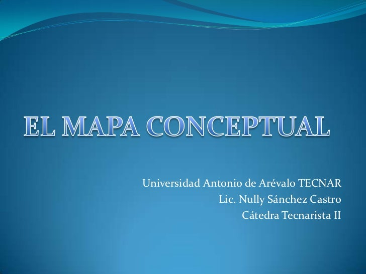 EL MAPA CONCEPTUAL<br />Universidad Antonio de Arévalo TECNAR<br />Lic. Nully Sánchez Castro<br />Cátedra Tecnarista II<br />
